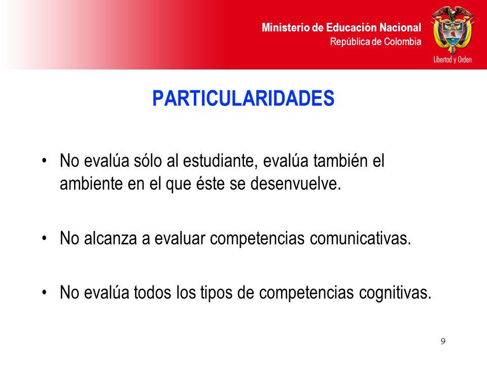 Ministerio de Educación Nacional República de Colombia 9 PARTICULARIDADES No evalúa sólo al estudiante, evalúa también el ambiente en el que éste se d