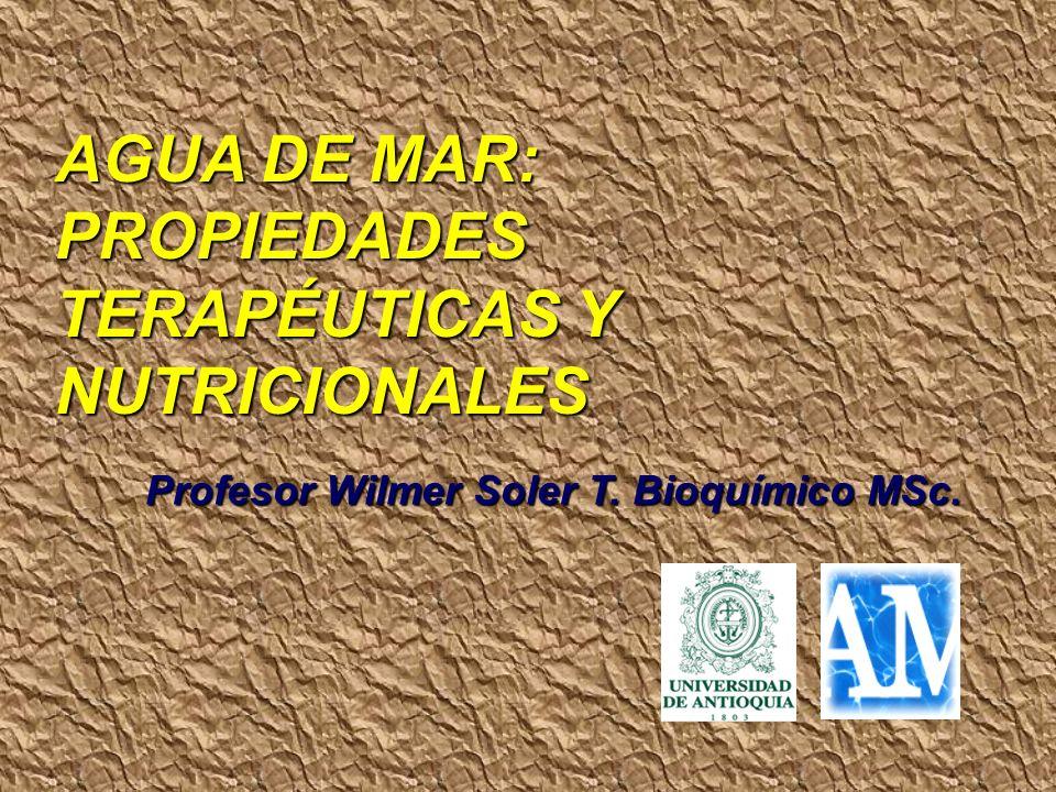 AGUA DE MAR: PROPIEDADES TERAPÉUTICAS Y NUTRICIONALES Profesor Wilmer Soler T. Bioquímico MSc.