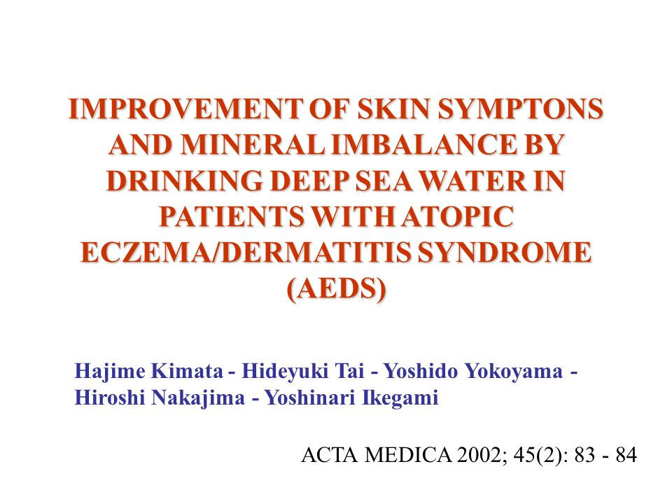 IMPROVEMENT OF SKIN SYMPTONS AND MINERAL IMBALANCE BY DRINKING DEEP SEA WATER IN PATIENTS WITH ATOPIC ECZEMA/DERMATITIS SYNDROME (AEDS) Hajime Kimata