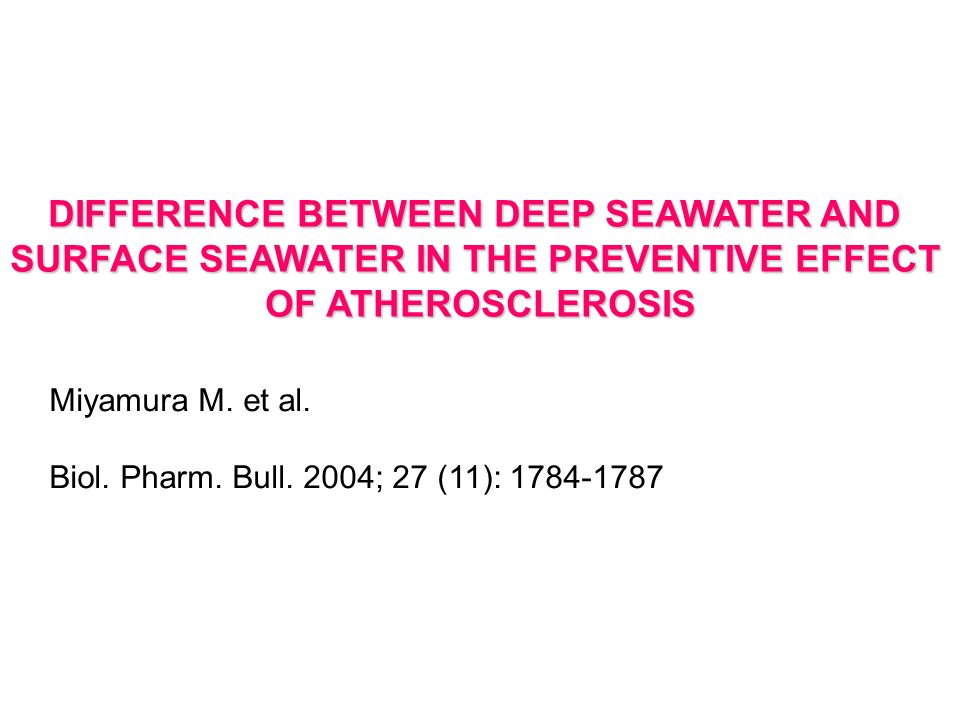 DIFFERENCE BETWEEN DEEP SEAWATER AND SURFACE SEAWATER IN THE PREVENTIVE EFFECT OF ATHEROSCLEROSIS Miyamura M. et al. Biol. Pharm. Bull. 2004; 27 (11):