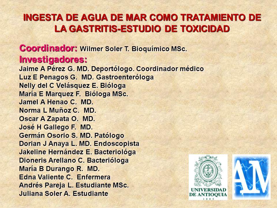 INGESTA DE AGUA DE MAR COMO TRATAMIENTO DE LA GASTRITIS-ESTUDIO DE TOXICIDAD Coordinador: Wilmer Soler T. Bioquímico MSc. Investigadores: Jaime A Pére