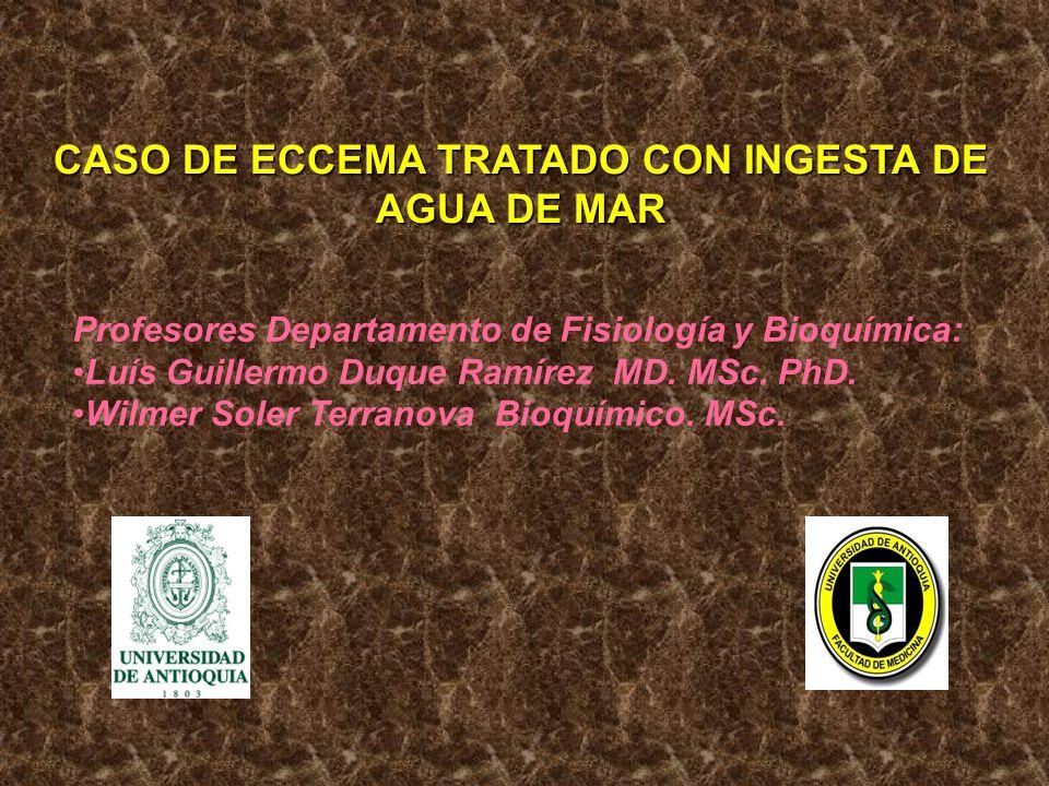 CASO DE ECCEMA TRATADO CON INGESTA DE AGUA DE MAR Profesores Departamento de Fisiología y Bioquímica: Luís Guillermo Duque Ramírez MD. MSc. PhD. Wilme