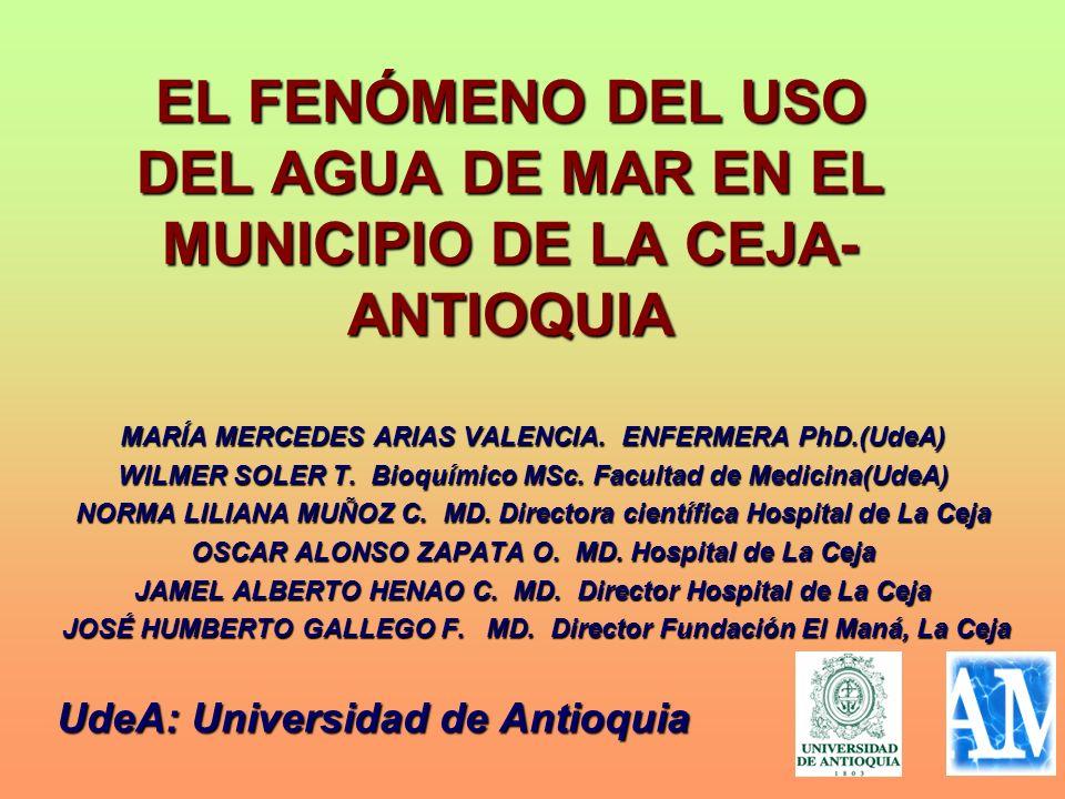 EL FENÓMENO DEL USO DEL AGUA DE MAR EN EL MUNICIPIO DE LA CEJA- ANTIOQUIA MARÍA MERCEDES ARIAS VALENCIA. ENFERMERA PhD.(UdeA) WILMER SOLER T. Bioquími