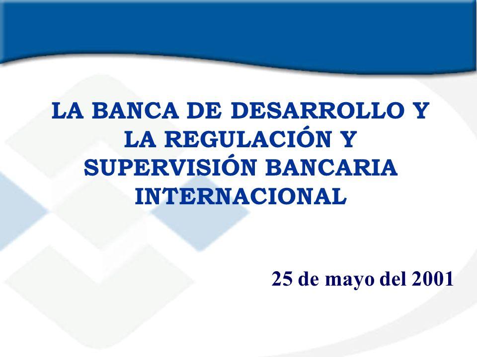 LA BANCA DE DESARROLLO Y LA REGULACIÓN Y SUPERVISIÓN BANCARIA INTERNACIONAL 25 de mayo del 2001