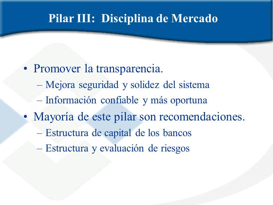 Promover la transparencia. –Mejora seguridad y solidez del sistema –Información confiable y más oportuna Mayoría de este pilar son recomendaciones. –E