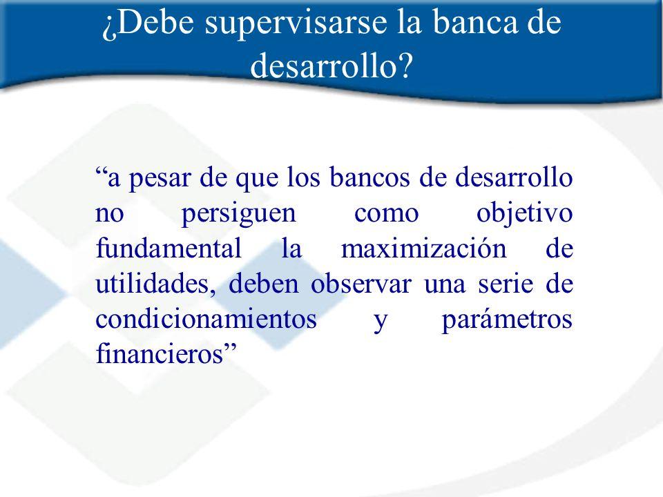 ¿Debe supervisarse la banca de desarrollo? a pesar de que los bancos de desarrollo no persiguen como objetivo fundamental la maximización de utilidade
