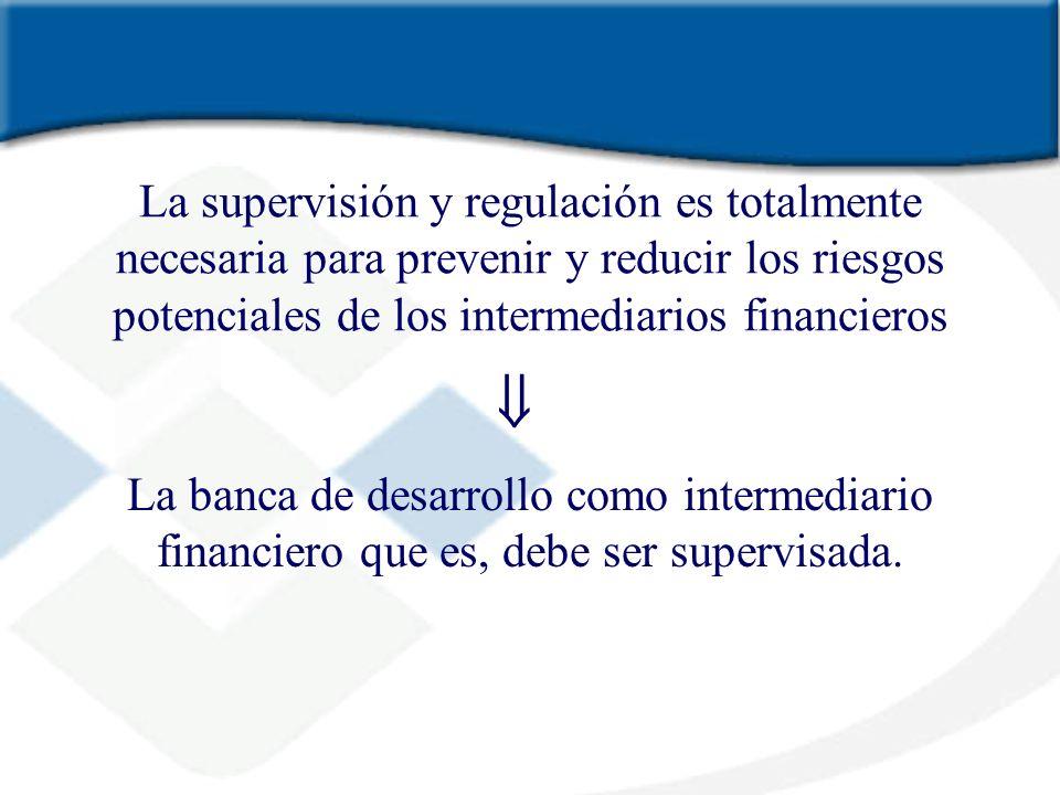 La supervisión y regulación es totalmente necesaria para prevenir y reducir los riesgos potenciales de los intermediarios financieros La banca de desa