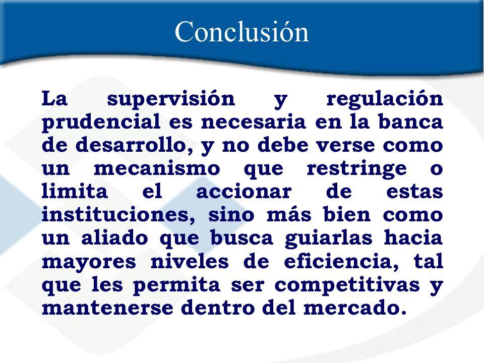 Conclusión La supervisión y regulación prudencial es necesaria en la banca de desarrollo, y no debe verse como un mecanismo que restringe o limita el