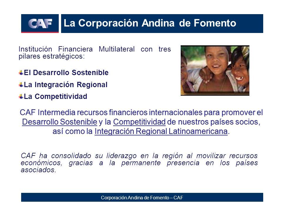 Corporación Andina de Fomento – CAF La Corporación Andina de Fomento Institución Financiera Multilateral con tres pilares estratégicos: El Desarrollo