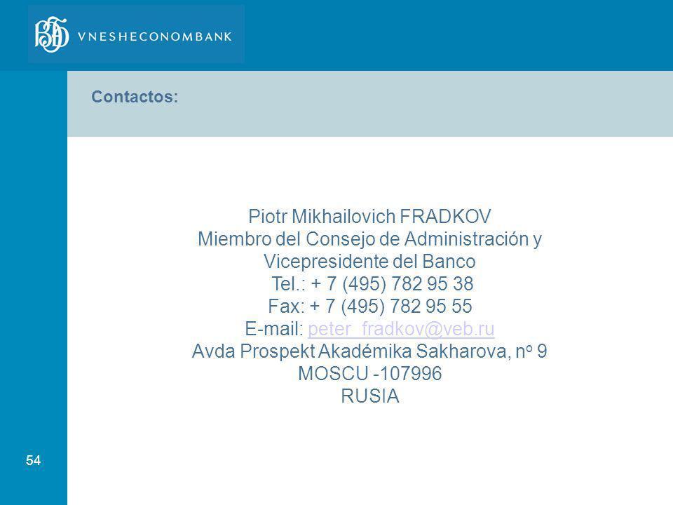 54 Contactos: Piotr Mikhailovich FRADKOV Miembro del Consejo de Administración y Vicepresidente del Banco Tel.: + 7 (495) 782 95 38 Fax: + 7 (495) 782