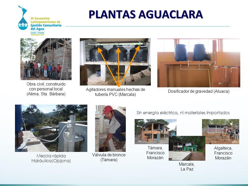 LAS PLANTAS AGUACLARA Obra civil, construido con personal local (Atima, Sta. Bárbara) Agitadores manuales hechas de tubería PVC (Marcala) Dosificador