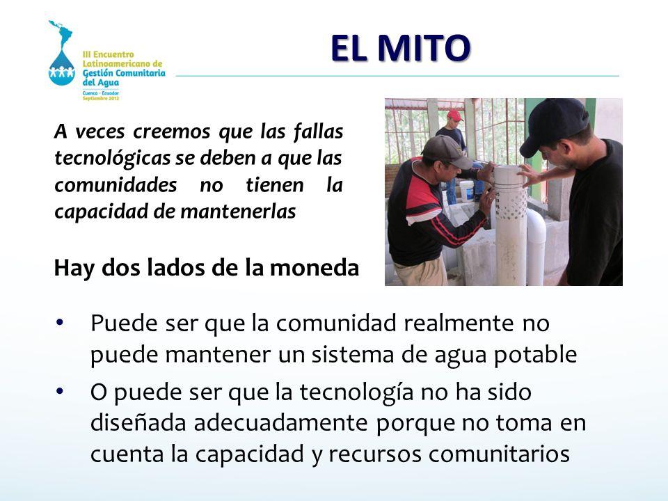 EL MITO Puede ser que la comunidad realmente no puede mantener un sistema de agua potable O puede ser que la tecnología no ha sido diseñada adecuadame