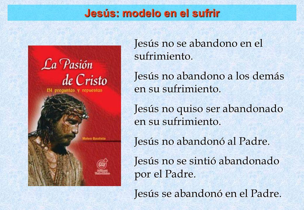 Jesús: modelo en el sufrir Jesús no se abandono en el sufrimiento. Jesús no abandono a los demás en su sufrimiento. Jesús no quiso ser abandonado en s