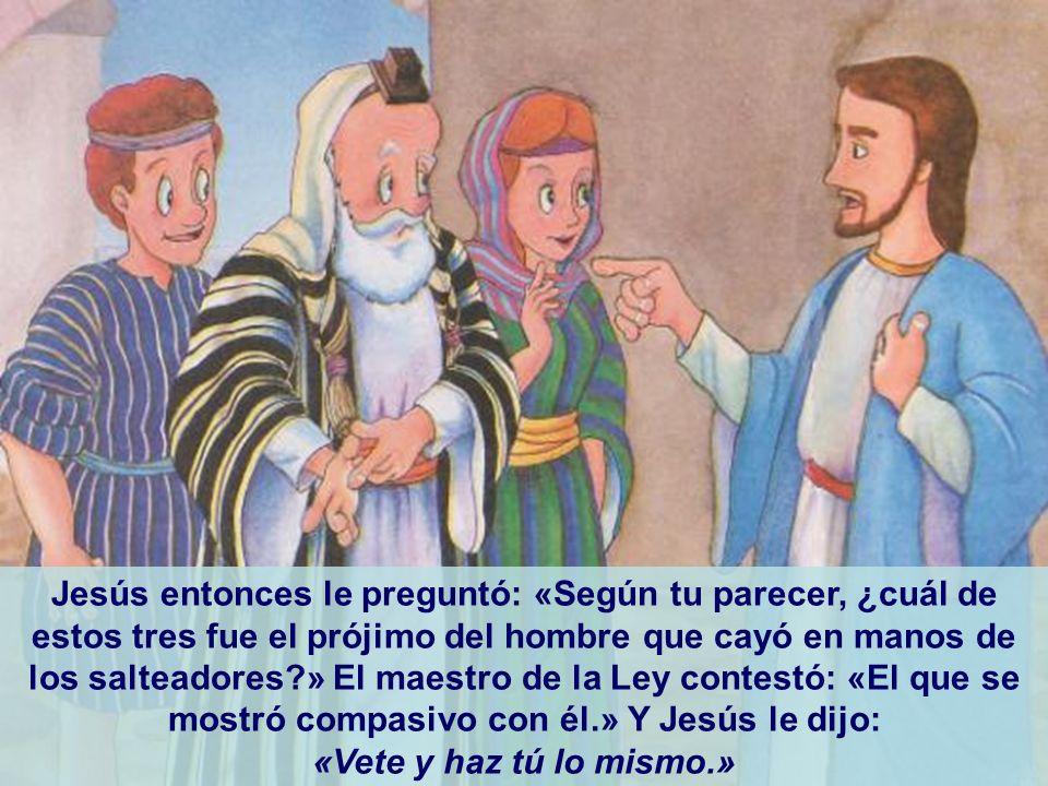 Jesús entonces le preguntó: «Según tu parecer, ¿cuál de estos tres fue el prójimo del hombre que cayó en manos de los salteadores?» El maestro de la L