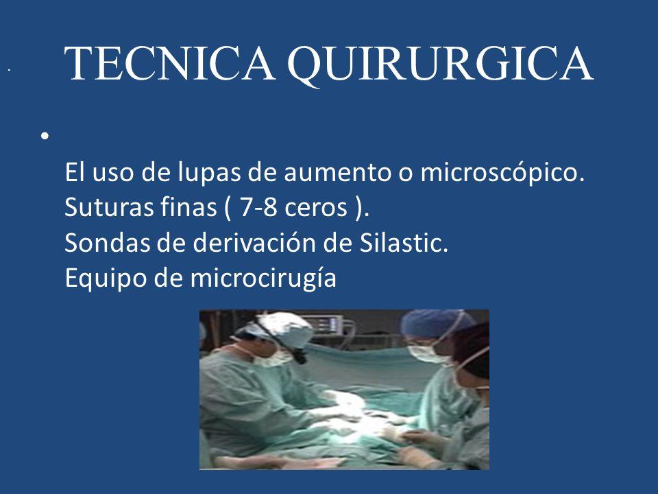 TECNICA QUIRURGICA El uso de lupas de aumento o microscópico. Suturas finas ( 7-8 ceros ). Sondas de derivación de Silastic. Equipo de microcirugía.