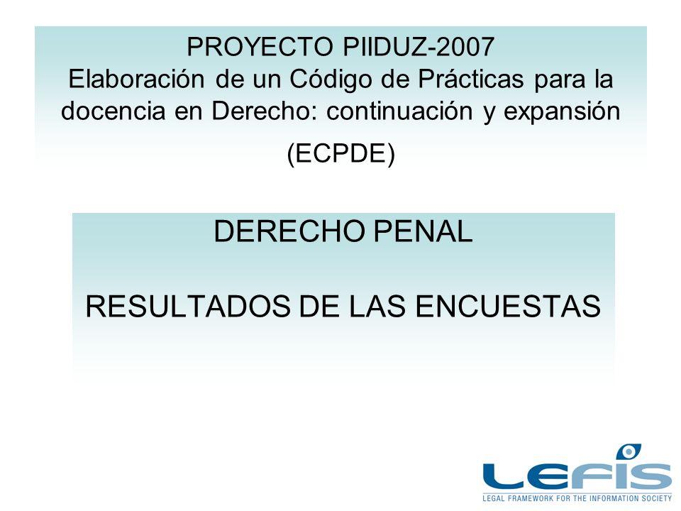 PROYECTO PIIDUZ-2007 Elaboración de un Código de Prácticas para la docencia en Derecho: continuación y expansión (ECPDE) DERECHO PENAL RESULTADOS DE LAS ENCUESTAS