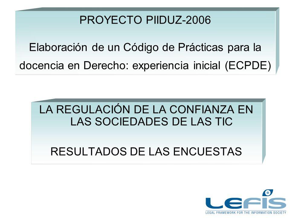 PROYECTO PIIDUZ-2006 Elaboración de un Código de Prácticas para la docencia en Derecho: experiencia inicial (ECPDE) LA REGULACIÓN DE LA CONFIANZA EN LAS SOCIEDADES DE LAS TIC RESULTADOS DE LAS ENCUESTAS