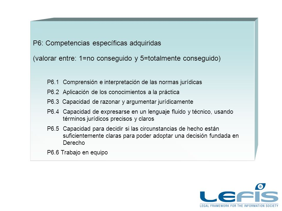 P6: Competencias específicas adquiridas (valorar entre: 1=no conseguido y 5=totalmente conseguido) P6.1Comprensión e interpretación de las normas jurídicas P6.2Aplicación de los conocimientos a la práctica P6.3 Capacidad de razonar y argumentar jurídicamente P6.4Capacidad de expresarse en un lenguaje fluido y técnico, usando términos jurídicos precisos y claros P6.5Capacidad para decidir si las circunstancias de hecho están suficientemente claras para poder adoptar una decisión fundada en Derecho P6.6 Trabajo en equipo