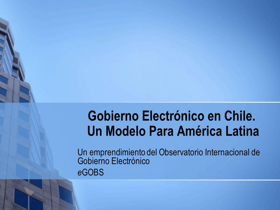 Gobierno Electrónico en Chile. Un Modelo Para América Latina Un emprendimiento del Observatorio Internacional de Gobierno Electrónico e GOBS