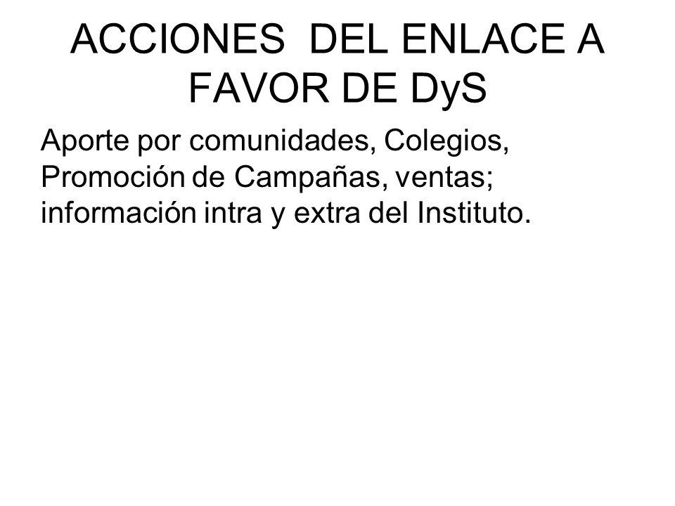 ACCIONES DEL ENLACE A FAVOR DE DyS Aporte por comunidades, Colegios, Promoción de Campañas, ventas; información intra y extra del Instituto.