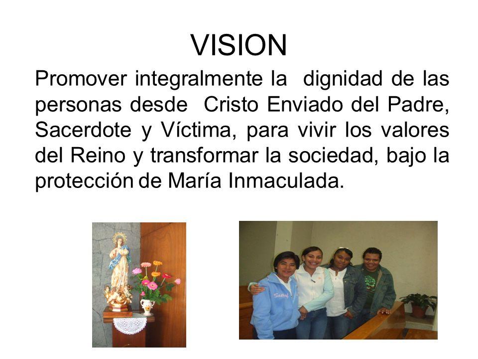 VISION Promover integralmente la dignidad de las personas desde Cristo Enviado del Padre, Sacerdote y Víctima, para vivir los valores del Reino y tran