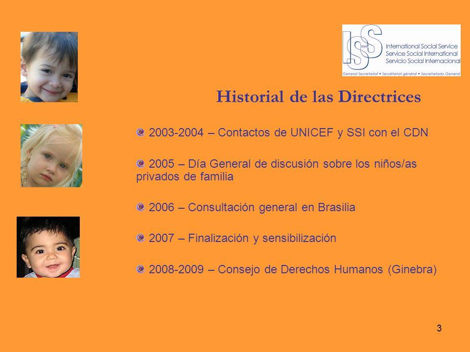3 Historial de las Directrices 2003-2004 – Contactos de UNICEF y SSI con el CDN 2005 – Día General de discusión sobre los niños/as privados de familia 2006 – Consultación general en Brasilia 2007 – Finalización y sensibilización 2008-2009 – Consejo de Derechos Humanos (Ginebra)