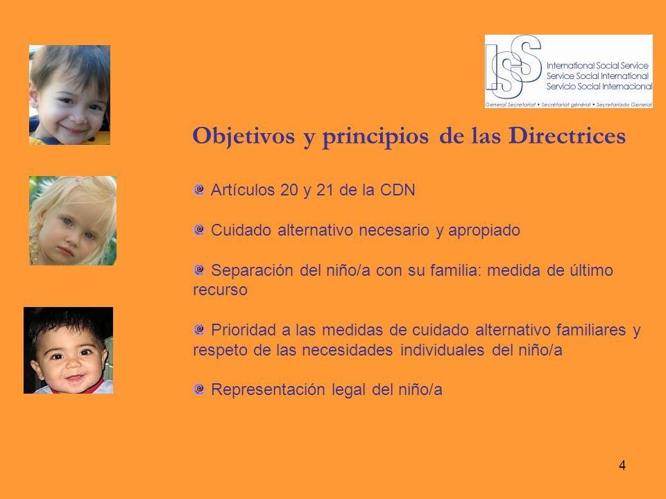 4 Objetivos y principios de las Directrices Artículos 20 y 21 de la CDN Cuidado alternativo necesario y apropiado Separación del niño/a con su familia