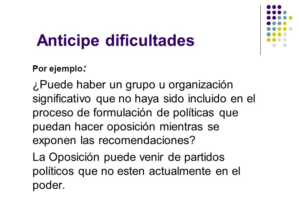 Anticipe dificultades Por ejemplo : ¿Puede haber un grupo u organización significativo que no haya sido incluido en el proceso de formulación de políticas que puedan hacer oposición mientras se exponen las recomendaciones.