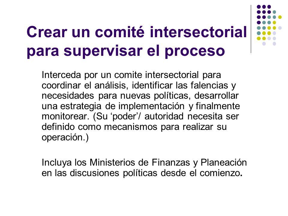 Crear un comité intersectorial para supervisar el proceso Interceda por un comite intersectorial para coordinar el análisis, identificar las falencias y necesidades para nuevas políticas, desarrollar una estrategia de implementación y finalmente monitorear.