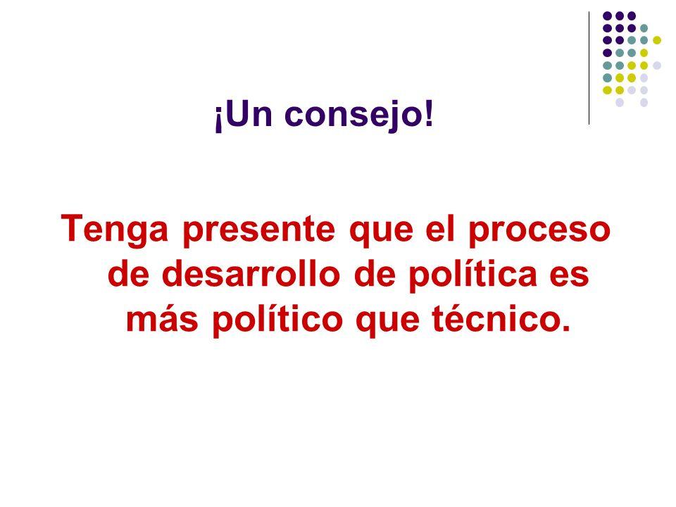 ¡Un consejo! Tenga presente que el proceso de desarrollo de política es más político que técnico.