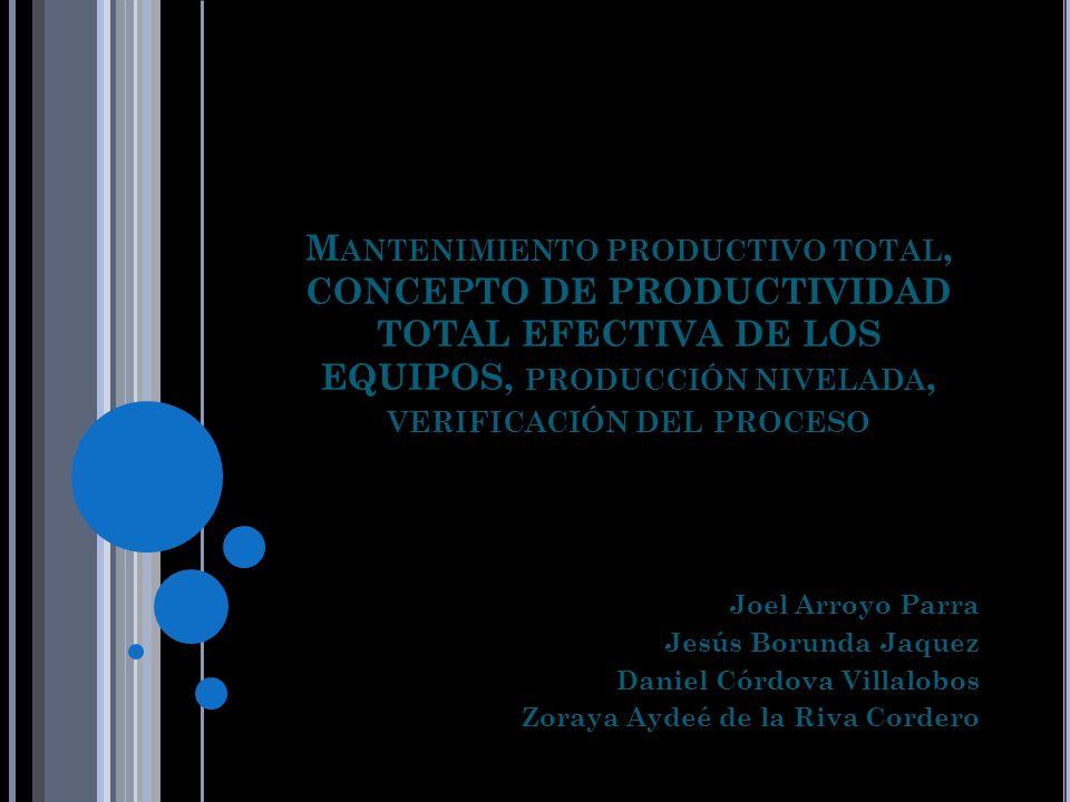 M ANTENIMIENTO PRODUCTIVO TOTAL, CONCEPTO DE PRODUCTIVIDAD TOTAL EFECTIVA DE LOS EQUIPOS, PRODUCCIÓN NIVELADA, VERIFICACIÓN DEL PROCESO Joel Arroyo Pa