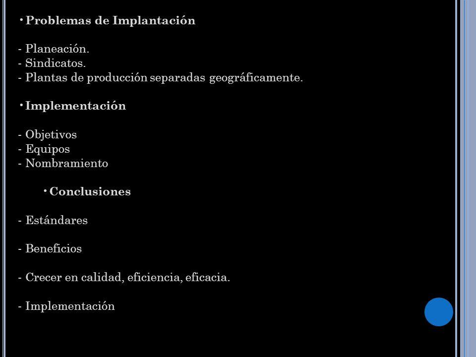 Problemas de Implantación - Planeación. - Sindicatos. - Plantas de producción separadas geográficamente. Implementación - Objetivos - Equipos - Nombra