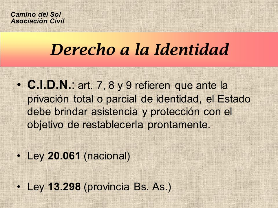 Derecho a la Identidad C.I.D.N.: art. 7, 8 y 9 refieren que ante la privación total o parcial de identidad, el Estado debe brindar asistencia y protec
