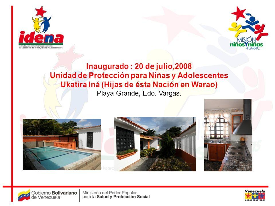 Inaugurado : 20 de julio,2008 Unidad de Protección para Niñas y Adolescentes Ukatira Iná (Hijas de ésta Nación en Warao) Playa Grande, Edo. Vargas.