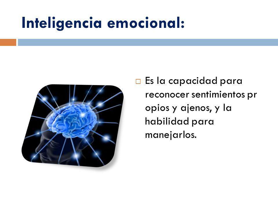 Inteligencia emocional: Es la capacidad para reconocer sentimientos pr opios y ajenos, y la habilidad para manejarlos.