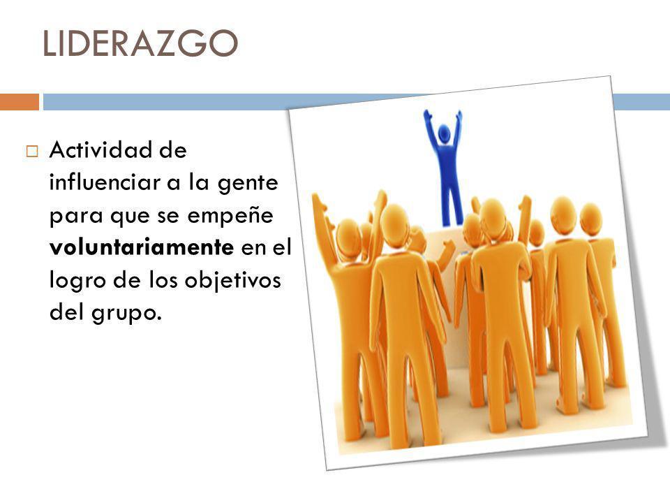 LIDERAZGO Actividad de influenciar a la gente para que se empeñe voluntariamente en el logro de los objetivos del grupo.