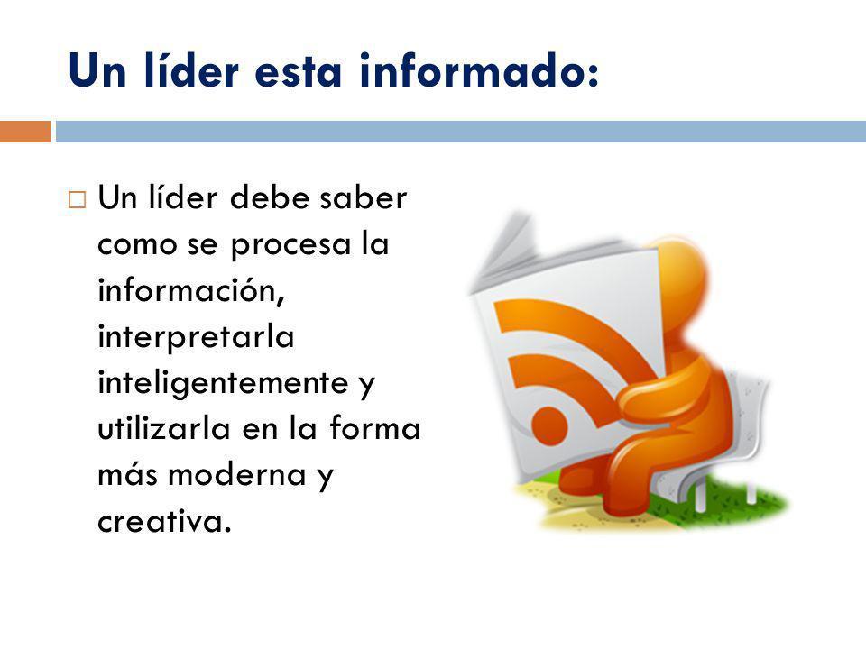 Un líder esta informado: Un líder debe saber como se procesa la información, interpretarla inteligentemente y utilizarla en la forma más moderna y cre