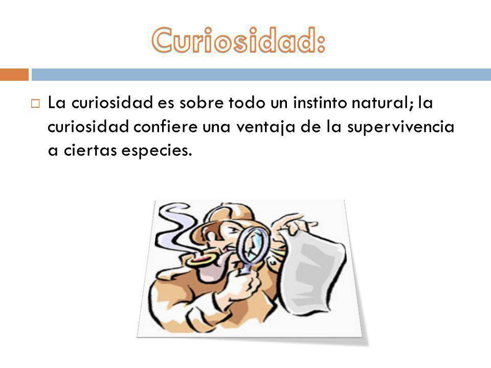 La curiosidad es sobre todo un instinto natural; la curiosidad confiere una ventaja de la supervivencia a ciertas especies.