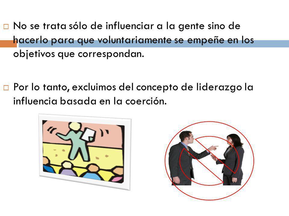 No se trata sólo de influenciar a la gente sino de hacerlo para que voluntariamente se empeñe en los objetivos que correspondan. Por lo tanto, excluim