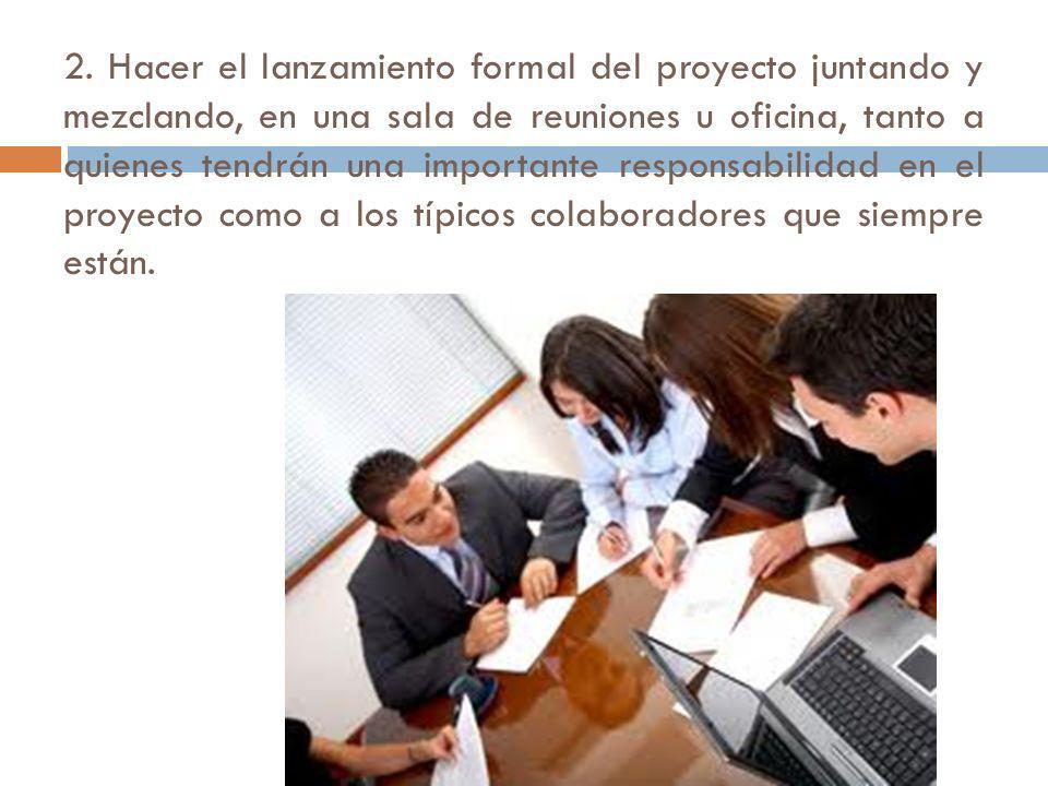 2. Hacer el lanzamiento formal del proyecto juntando y mezclando, en una sala de reuniones u oficina, tanto a quienes tendrán una importante responsab