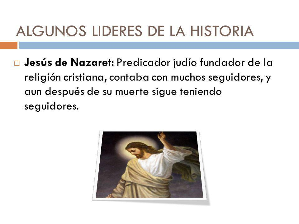 ALGUNOS LIDERES DE LA HISTORIA Jesús de Nazaret: Predicador judío fundador de la religión cristiana, contaba con muchos seguidores, y aun después de s