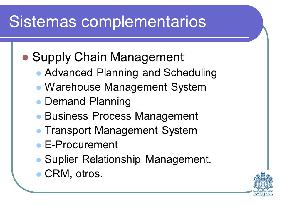 Sistemas complementarios Supply Chain Management Advanced Planning and Scheduling Warehouse Management System Demand Planning Business Process Management Transport Management System E-Procurement Suplier Relationship Management.