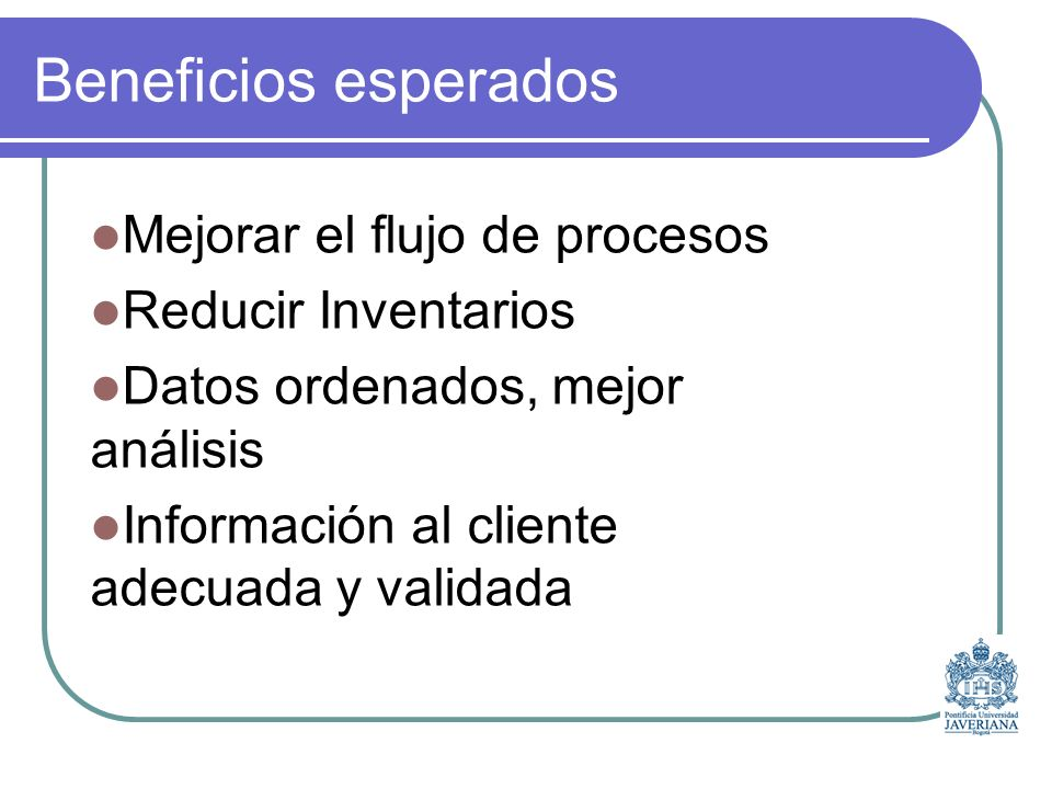 Beneficios esperados Mejorar el flujo de procesos Reducir Inventarios Datos ordenados, mejor análisis Información al cliente adecuada y validada