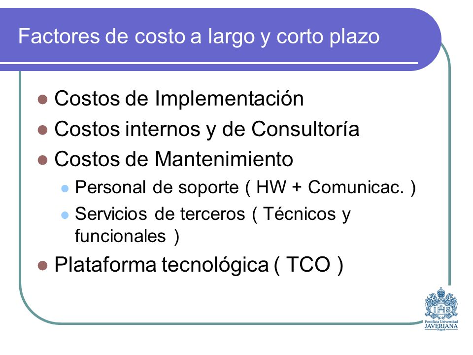 Factores de costo a largo y corto plazo Costos de Implementación Costos internos y de Consultoría Costos de Mantenimiento Personal de soporte ( HW + Comunicac.