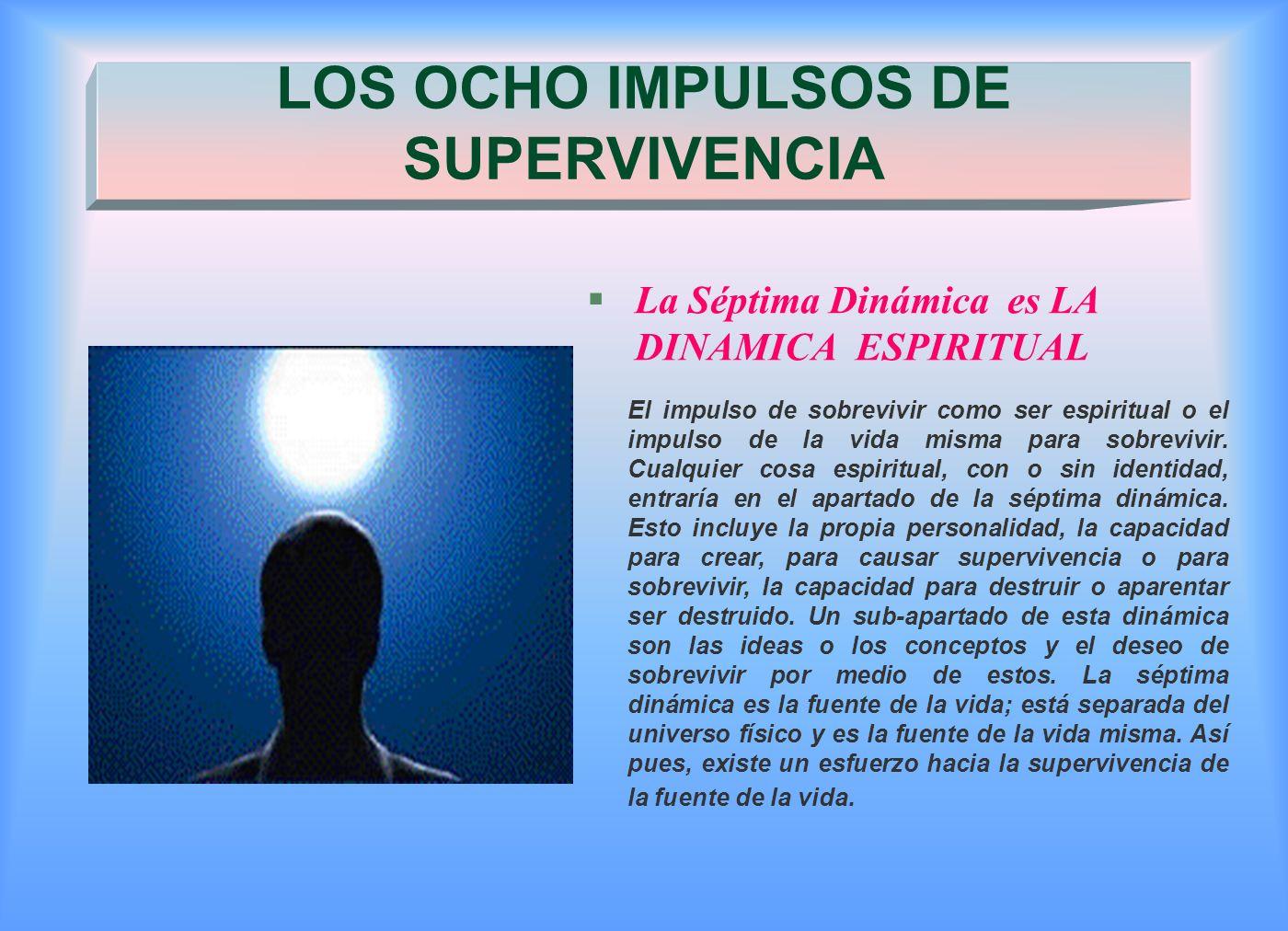 §La Séptima Dinámica es LA DINAMICA ESPIRITUAL LOS OCHO IMPULSOS DE SUPERVIVENCIA El impulso de sobrevivir como ser espiritual o el impulso de la vida misma para sobrevivir.
