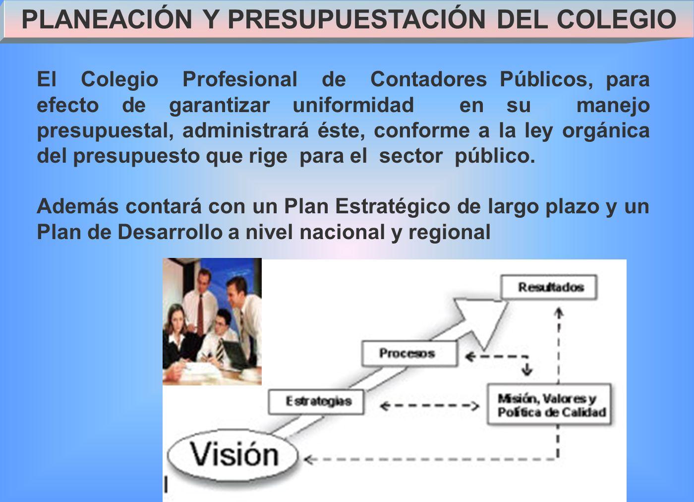 PLANEACIÓN Y PRESUPUESTACIÓN DEL COLEGIO El Colegio Profesional de Contadores Públicos, para efecto de garantizar uniformidad en su manejo presupuestal, administrará éste, conforme a la ley orgánica del presupuesto que rige para el sector público.