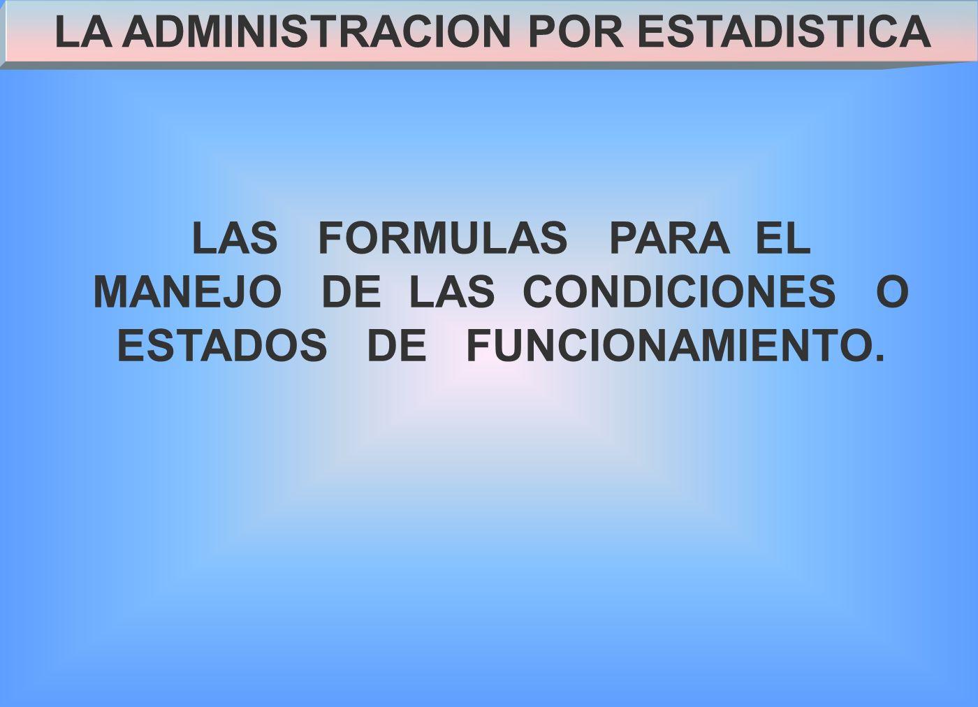LA ADMINISTRACION POR ESTADISTICA LAS FORMULAS PARA EL MANEJO DE LAS CONDICIONES O ESTADOS DE FUNCIONAMIENTO.