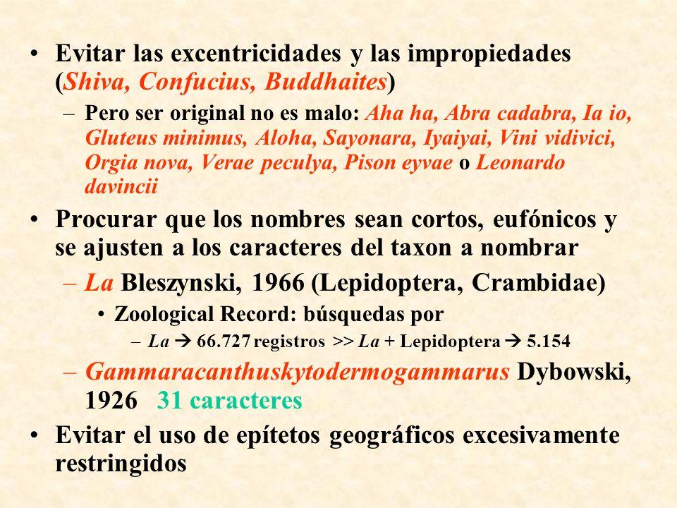Evitar las excentricidades y las impropiedades (Shiva, Confucius, Buddhaites) –Pero ser original no es malo: Aha ha, Abra cadabra, Ia io, Gluteus minimus, Aloha, Sayonara, Iyaiyai, Vini vidivici, Orgia nova, Verae peculya, Pison eyvae o Leonardo davincii Procurar que los nombres sean cortos, eufónicos y se ajusten a los caracteres del taxon a nombrar –La Bleszynski, 1966 (Lepidoptera, Crambidae) Zoological Record: búsquedas por –La 66.727 registros >> La + Lepidoptera 5.154 –Gammaracanthuskytodermogammarus Dybowski, 1926 31 caracteres Evitar el uso de epítetos geográficos excesivamente restringidos