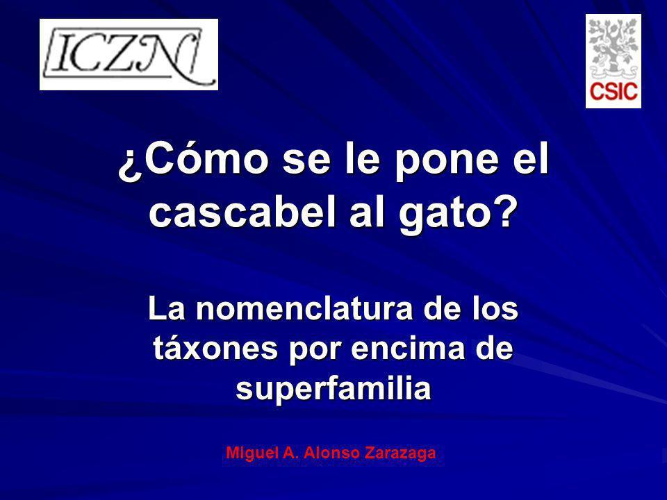¿Cómo se le pone el cascabel al gato? La nomenclatura de los táxones por encima de superfamilia Miguel A. Alonso Zarazaga