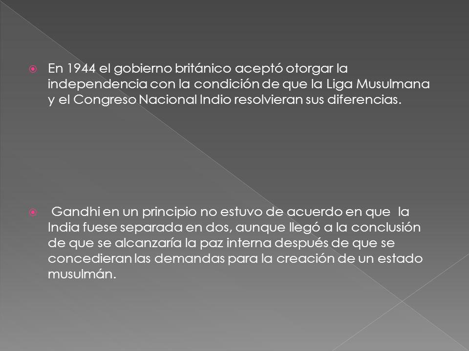 En 1944 el gobierno británico aceptó otorgar la independencia con la condición de que la Liga Musulmana y el Congreso Nacional Indio resolvieran sus d